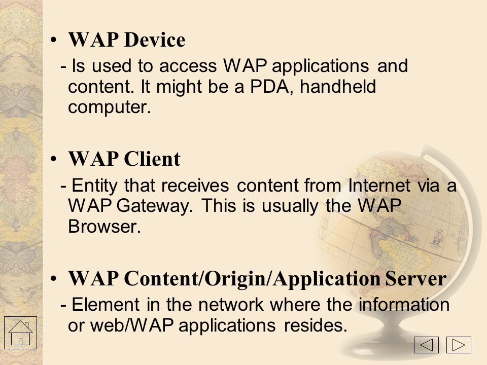 WAP Programming Model CGI, Scripts, Etc. Content Web Server Client WAE User Agent Request (URL) Response (Content) Gateway Encoders And Decoders Encod