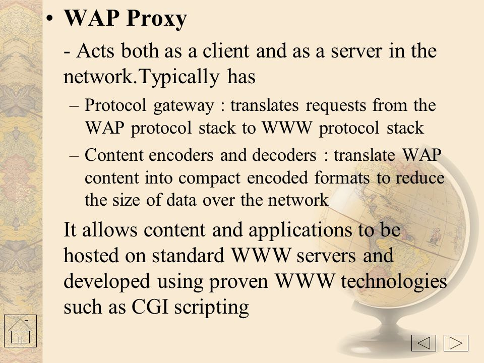 WAP Device - Is used to access WAP applications and content. It might be a PDA, handheld computer. WAP Client - Entity that receives content from Inte