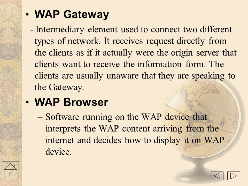 WAP Proxy - Acts both as a client and as a server in the network.Typically has –Protocol gateway : translates requests from the WAP protocol stack to