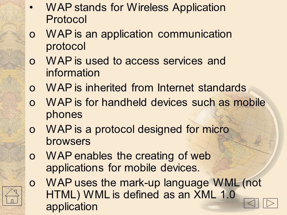 WAP- Wireless Application Protocol An open, global specification that empowers mobile users with wireless devices to easily access and interact with i