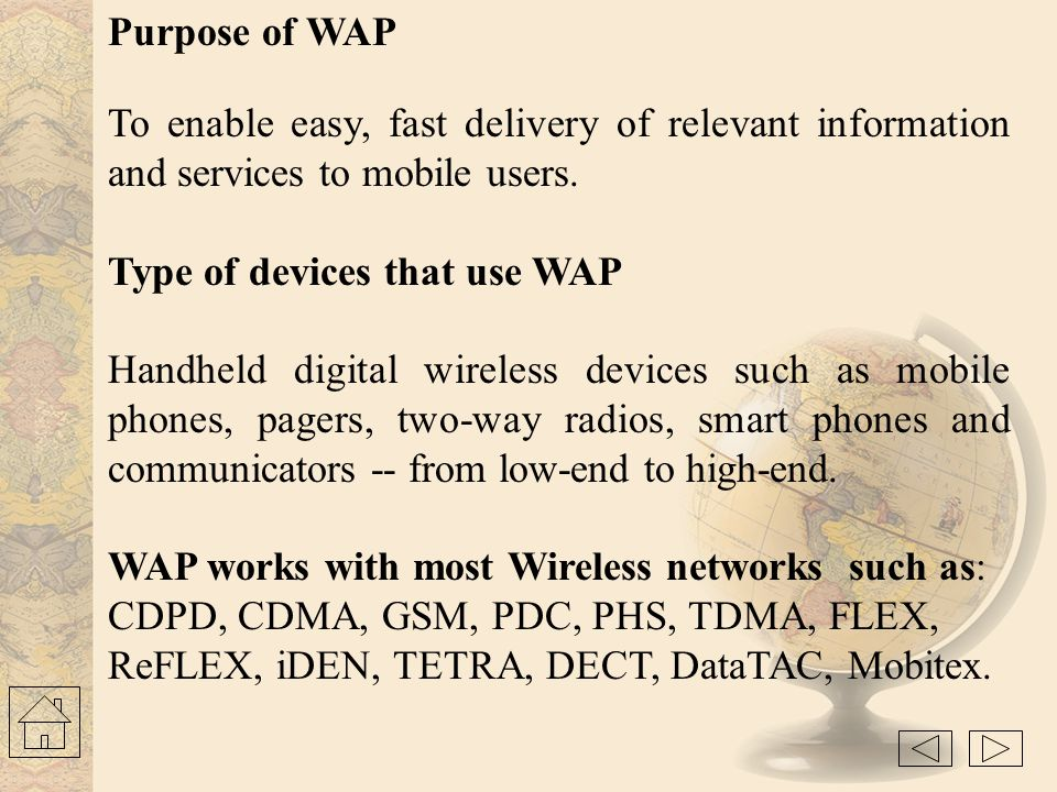 The basic AIM of WAP is to provide a web-like experience on small portable devices - like mobile phones and PDAs.