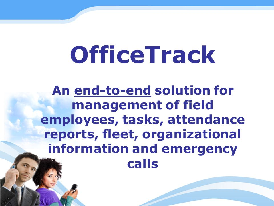 OfficeTrack An end-to-end solution for management of field employees, tasks, attendance reports, fleet, organizational information and emergency calls