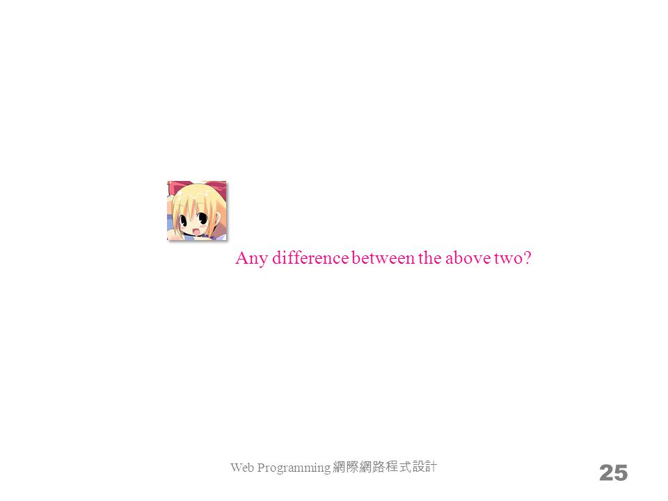 Web Programming 網際網路程式設計 25 Any difference between the above two?