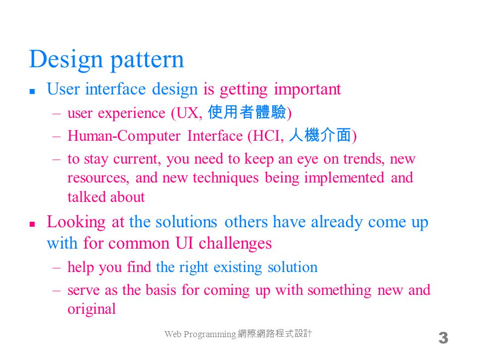 Design pattern User interface design is getting important –user experience (UX, 使用者體驗 ) –Human-Computer Interface (HCI, 人機介面 ) –to stay current, you n