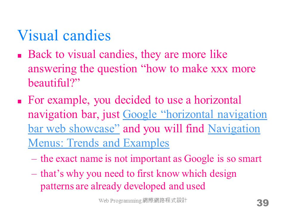 Visual candies Back to visual candies, they are more like answering the question how to make xxx more beautiful For example, you decided to use a horizontal navigation bar, just Google horizontal navigation bar web showcase and you will find Navigation Menus: Trends and ExamplesGoogle horizontal navigation bar web showcase Navigation Menus: Trends and Examples –the exact name is not important as Google is so smart –that's why you need to first know which design patterns are already developed and used Web Programming 網際網路程式設計 39