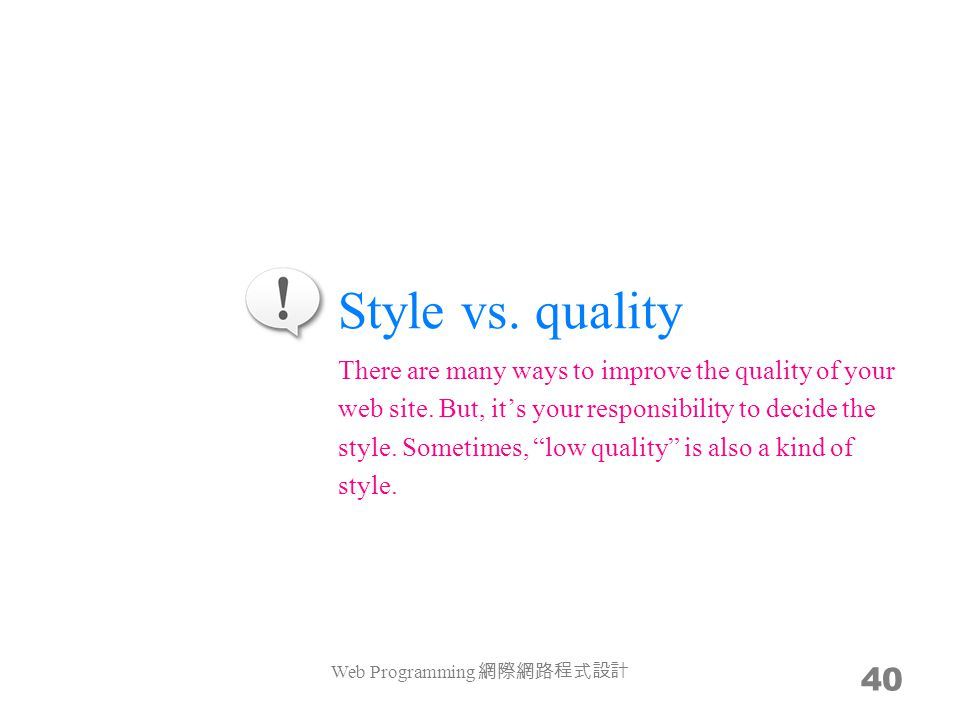Style vs. quality Web Programming 網際網路程式設計 40 There are many ways to improve the quality of your web site. But, it's your responsibility to decide the
