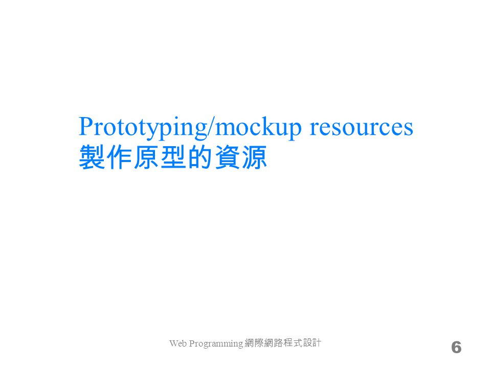 Prototyping/mockup resources 製作原型的資源 6 Web Programming 網際網路程式設計
