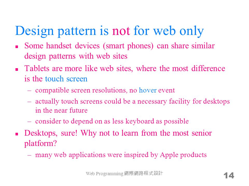 Design pattern is not for web only Some handset devices (smart phones) can share similar design patterns with web sites Tablets are more like web sites, where the most difference is the touch screen –compatible screen resolutions, no hover event –actually touch screens could be a necessary facility for desktops in the near future –consider to depend on as less keyboard as possible Desktops, sure.