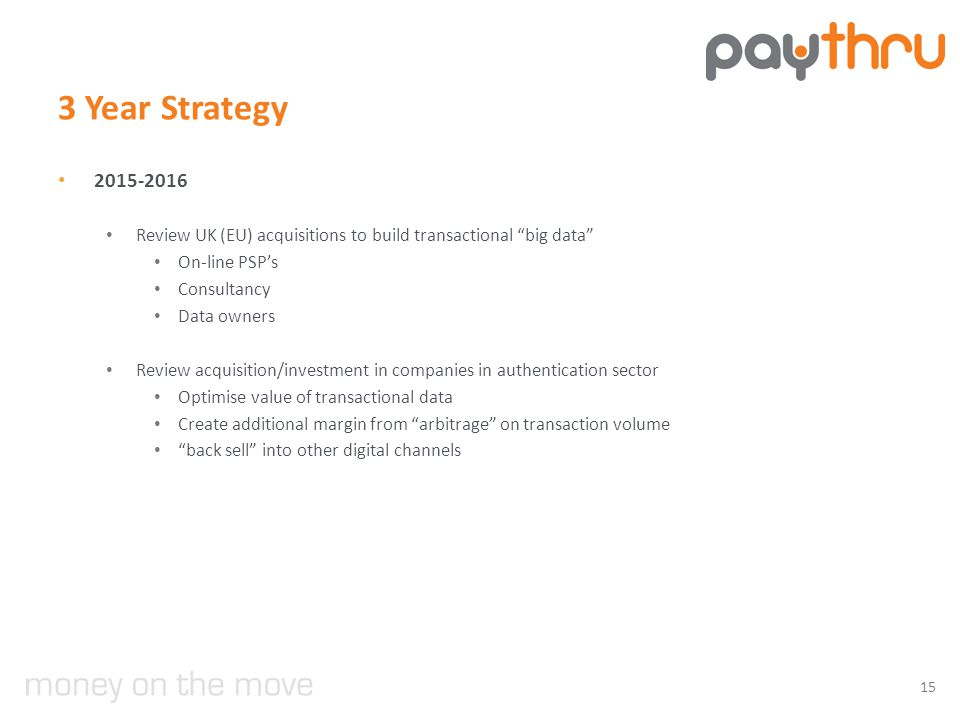 3 Year Strategy 2015-2016 Review UK (EU) acquisitions to build transactional big data On-line PSP's Consultancy Data owners Review acquisition/investment in companies in authentication sector Optimise value of transactional data Create additional margin from arbitrage on transaction volume back sell into other digital channels 15