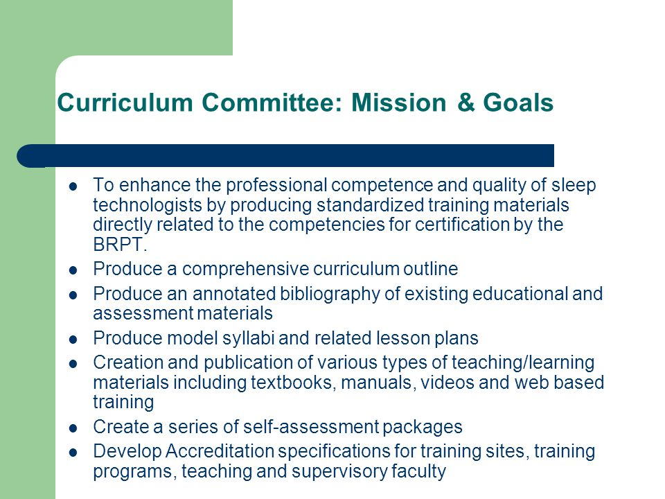 Curriculum Committee: Mission & Goals To enhance the professional competence and quality of sleep technologists by producing standardized training materials directly related to the competencies for certification by the BRPT.