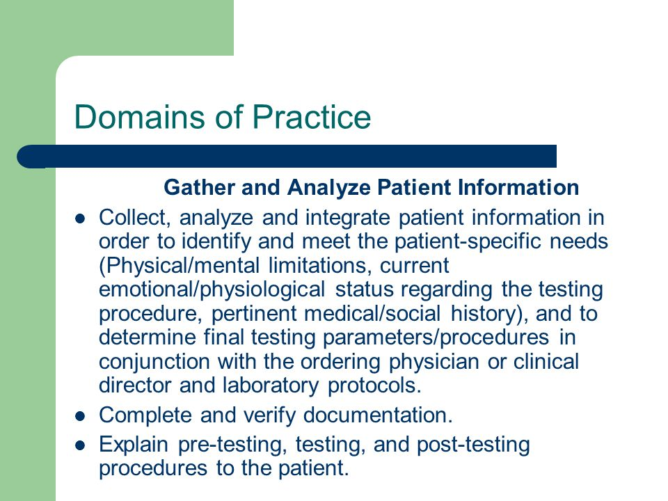 Domains of Practice Gather and Analyze Patient Information Collect, analyze and integrate patient information in order to identify and meet the patient-specific needs (Physical/mental limitations, current emotional/physiological status regarding the testing procedure, pertinent medical/social history), and to determine final testing parameters/procedures in conjunction with the ordering physician or clinical director and laboratory protocols.
