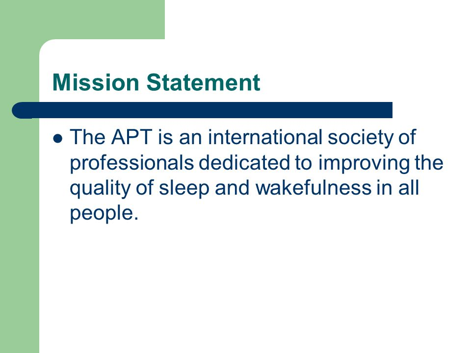 Mission Statement The APT is an international society of professionals dedicated to improving the quality of sleep and wakefulness in all people.