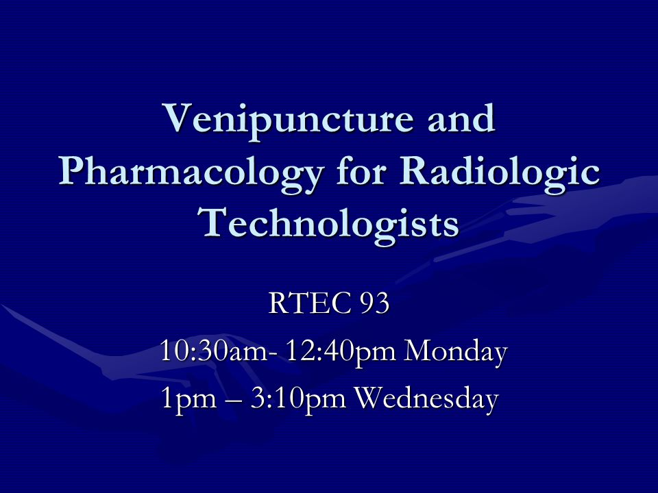 Venipuncture and Pharmacology for Radiologic Technologists RTEC 93 10:30am- 12:40pm Monday 10:30am- 12:40pm Monday 1pm – 3:10pm Wednesday