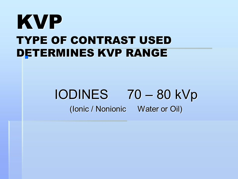 KVP TYPE OF CONTRAST USED DETERMINES KVP RANGE  IODINES 70 – 80 kVp (Ionic / Nonionic Water or Oil)