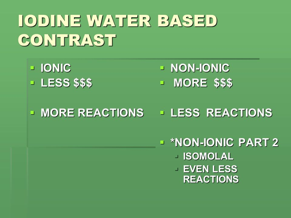 IODINE WATER BASED CONTRAST  IONIC  LESS $$$  MORE REACTIONS  NON-IONIC  MORE $$$  LESS REACTIONS  *NON-IONIC PART 2  ISOMOLAL  EVEN LESS REACTIONS