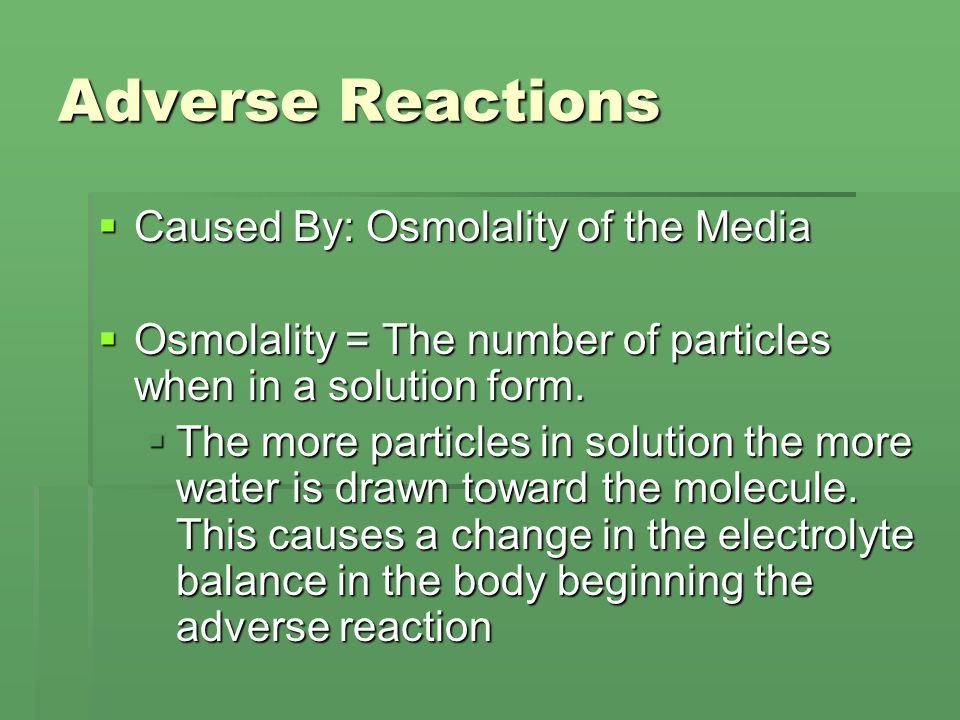 Adverse Reactions  Caused By: Osmolality of the Media  Osmolality = The number of particles when in a solution form.