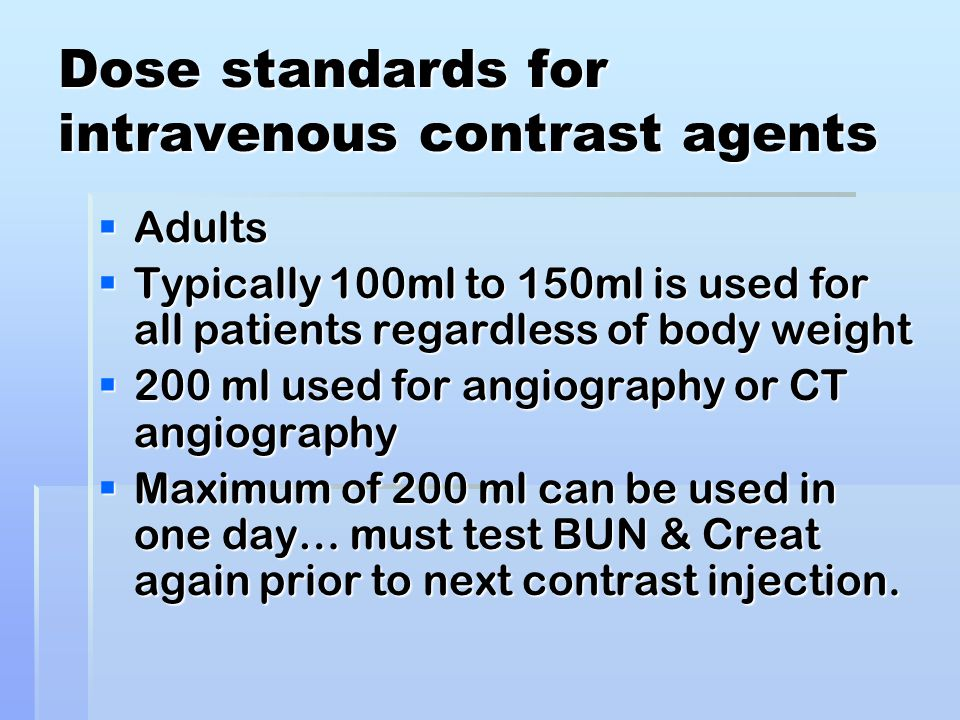 Dose standards for intravenous contrast agents  Adults  Typically 100ml to 150ml is used for all patients regardless of body weight  200 ml used for angiography or CT angiography  Maximum of 200 ml can be used in one day… must test BUN & Creat again prior to next contrast injection.