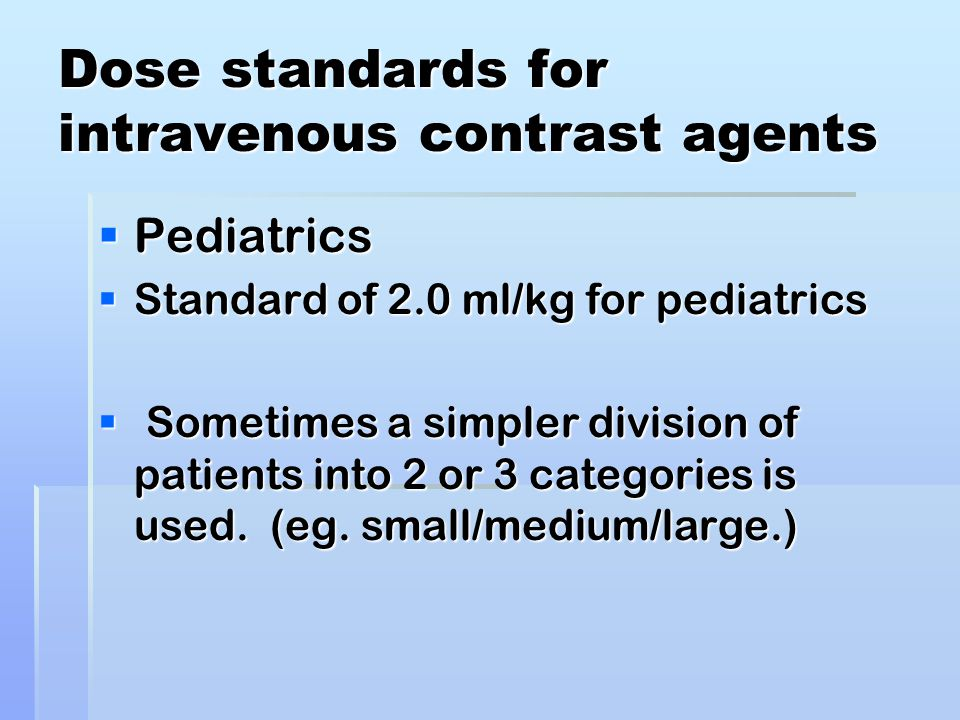 Dose standards for intravenous contrast agents  Pediatrics  Standard of 2.0 ml/kg for pediatrics  Sometimes a simpler division of patients into 2 or 3 categories is used.