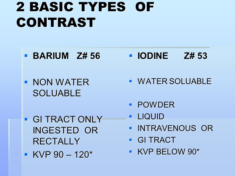 2 BASIC TYPES OF CONTRAST  BARIUM Z# 56  NON WATER SOLUABLE  GI TRACT ONLY INGESTED OR RECTALLY  KVP 90 – 120*  IODINE Z# 53  WATER SOLUABLE  POWDER  LIQUID  INTRAVENOUS OR  GI TRACT  KVP BELOW 90*