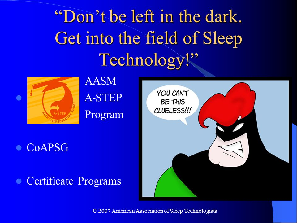 © 2007 American Association of Sleep Technologists Don't be left in the dark.