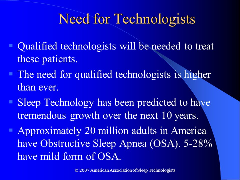 © 2007 American Association of Sleep Technologists Need for Technologists  Qualified technologists will be needed to treat these patients.