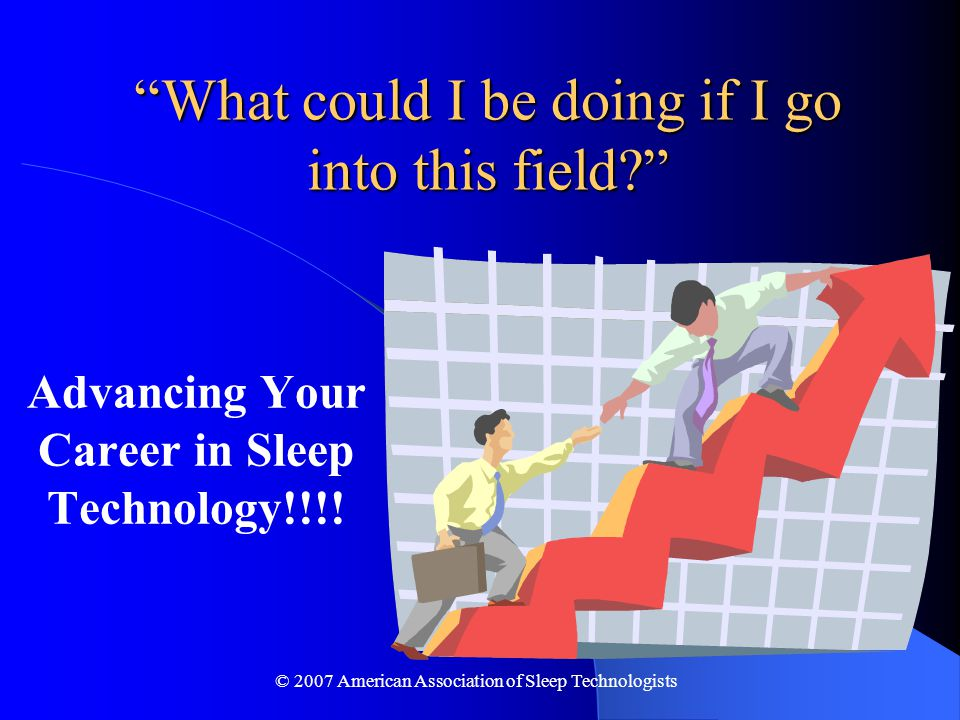 © 2007 American Association of Sleep Technologists What could I be doing if I go into this field Advancing Your Career in Sleep Technology!!!!