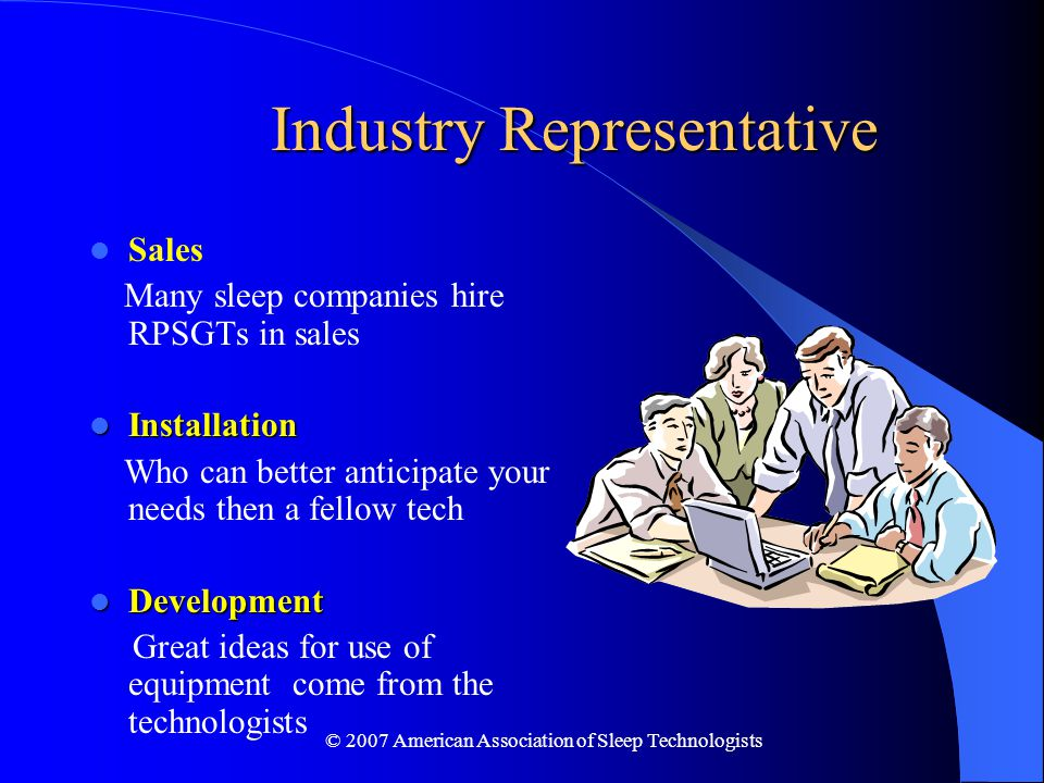 © 2007 American Association of Sleep Technologists Industry Representative Sales Many sleep companies hire RPSGTs in sales Installation Installation Who can better anticipate your needs then a fellow tech Development Development Great ideas for use of equipment come from the technologists