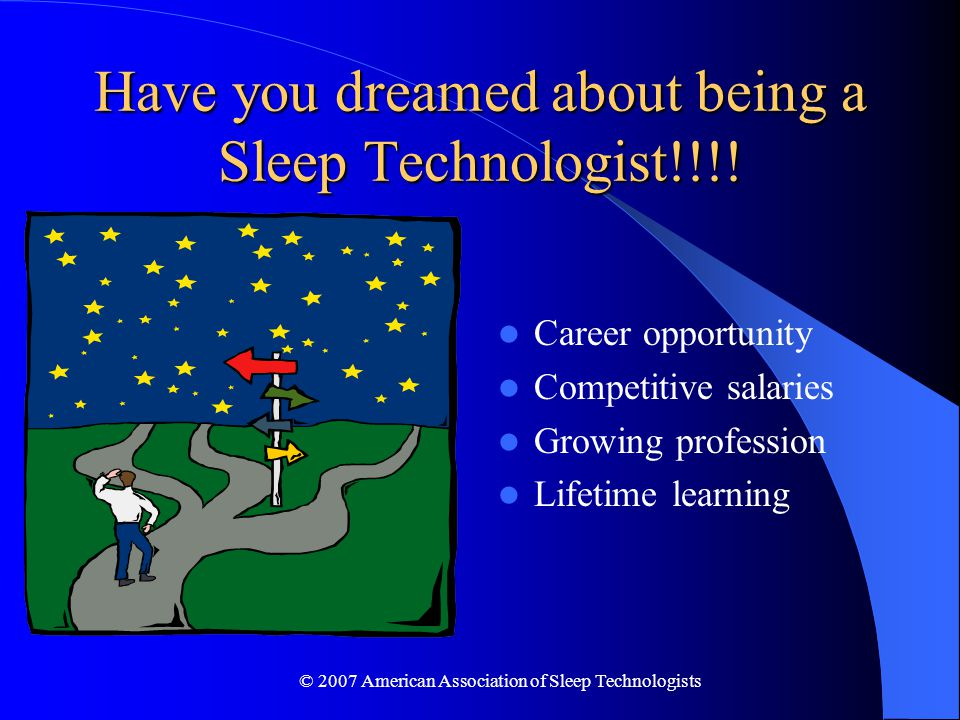 © 2007 American Association of Sleep Technologists Have you dreamed about being a Sleep Technologist!!!.