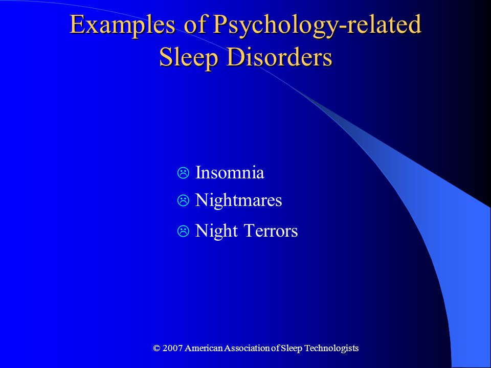© 2007 American Association of Sleep Technologists Examples of Psychology-related Sleep Disorders  Insomnia  Nightmares  Night Terrors
