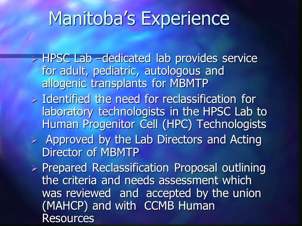 Manitoba's Experience  HPSC Lab –dedicated lab provides service for adult, pediatric, autologous and allogenic transplants for MBMTP  Identified the need for reclassification for laboratory technologists in the HPSC Lab to Human Progenitor Cell (HPC) Technologists  Approved by the Lab Directors and Acting Director of MBMTP  Prepared Reclassification Proposal outlining the criteria and needs assessment which was reviewed and accepted by the union (MAHCP) and with CCMB Human Resources