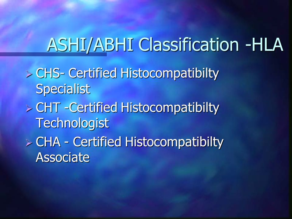 ASHI/ABHI Classification -HLA  CHS- Certified Histocompatibilty Specialist  CHT -Certified Histocompatibilty Technologist  CHA - Certified Histocompatibilty Associate