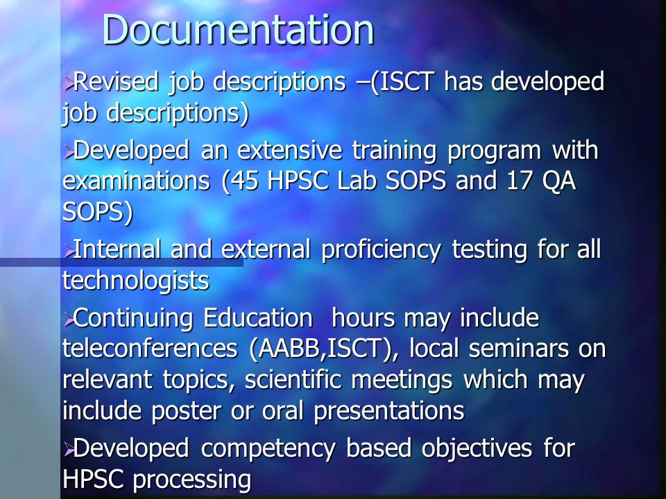 Documentation  Revised job descriptions –(ISCT has developed job descriptions)  Developed an extensive training program with examinations (45 HPSC Lab SOPS and 17 QA SOPS)  Internal and external proficiency testing for all technologists  Continuing Education hours may include teleconferences (AABB,ISCT), local seminars on relevant topics, scientific meetings which may include poster or oral presentations  Developed competency based objectives for HPSC processing