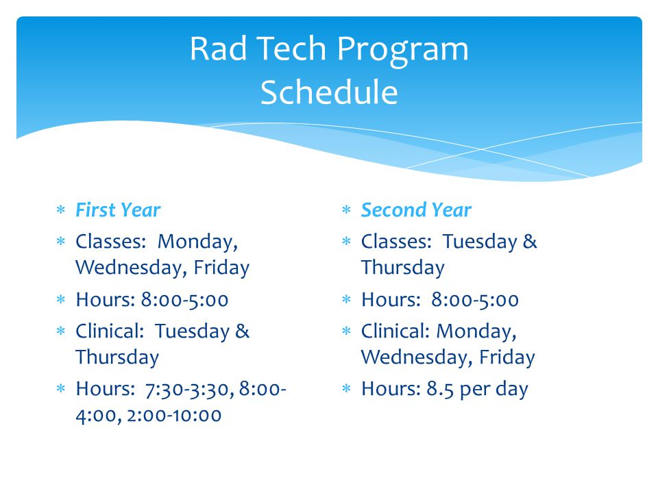 Rad Tech Program Schedule  First Year  Classes: Monday, Wednesday, Friday  Hours: 8:00-5:00  Clinical: Tuesday & Thursday  Hours: 7:30-3:30, 8:00- 4:00, 2:00-10:00  Second Year  Classes: Tuesday & Thursday  Hours: 8:00-5:00  Clinical: Monday, Wednesday, Friday  Hours: 8.5 per day