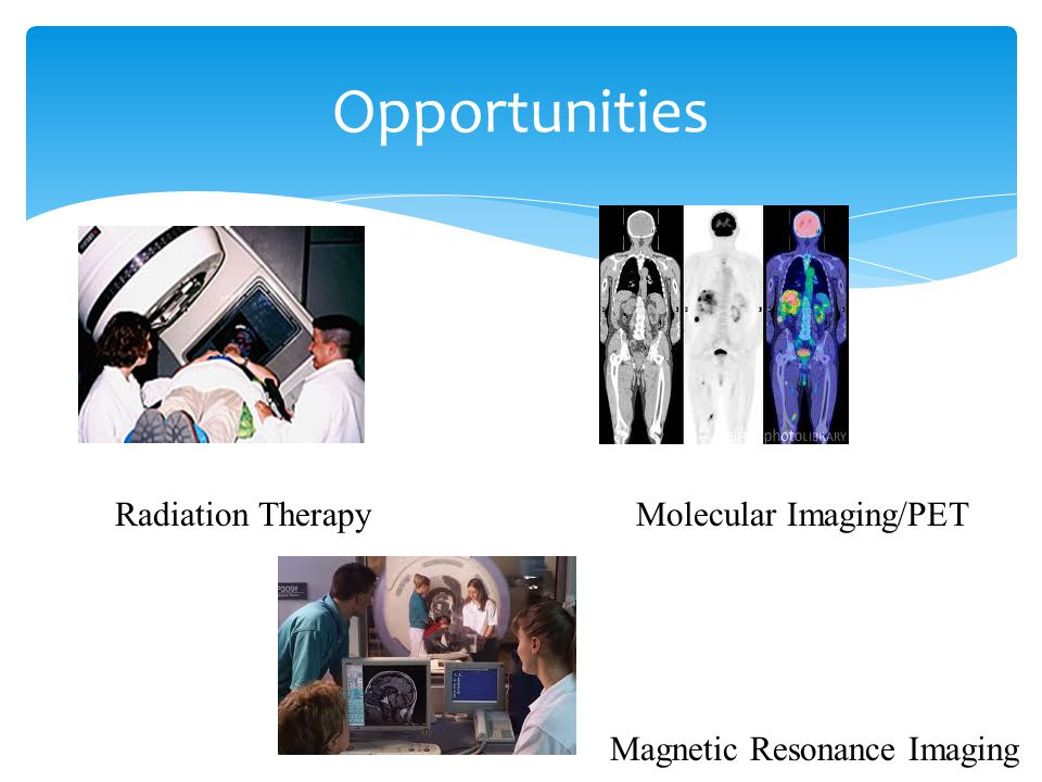 Opportunities Radiation TherapyMolecular Imaging/PET Magnetic Resonance Imaging
