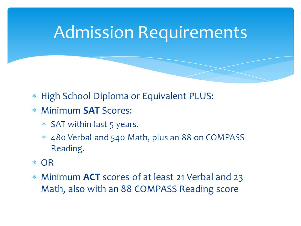 High School Diploma or Equivalent PLUS:  Minimum SAT Scores:  SAT within last 5 years.