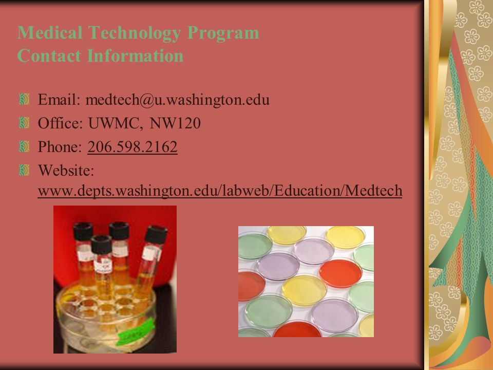 Medical Technology Program Contact Information Email: medtech@u.washington.edu Office: UWMC, NW120 Phone: 206.598.2162 Website: www.depts.washington.edu/labweb/Education/Medtech