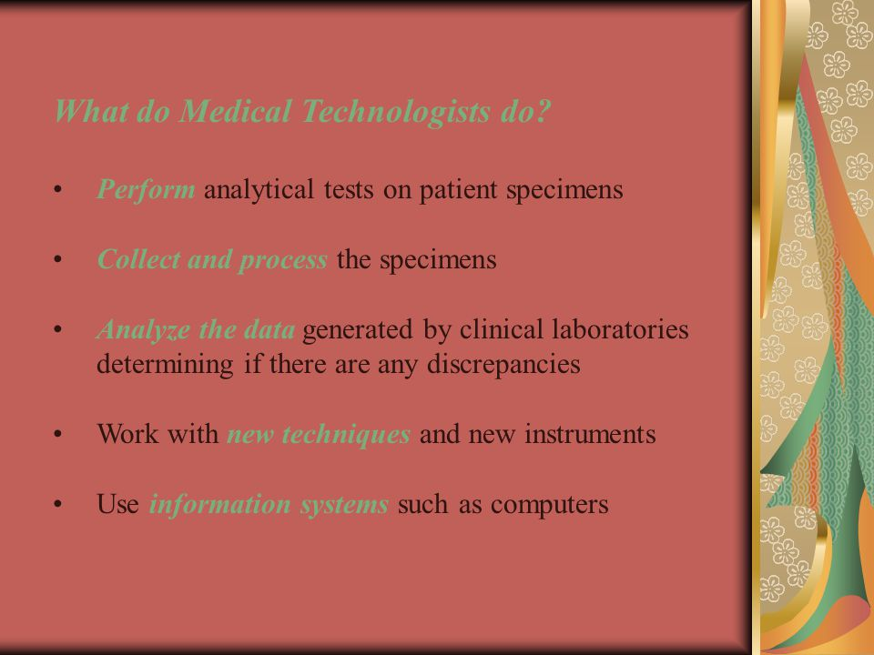 Medical Technology also includes: Interacting as health care professionals with: Patients Laboratory Personnel Other Health Care Professionals, such as MD's, nurses, etc.