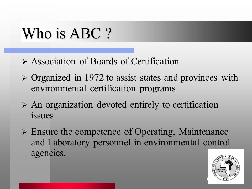Association of Boards of Certification Who is ABC ?  Association of Boards of Certification  Organized in 1972 to assist states and provinces with e