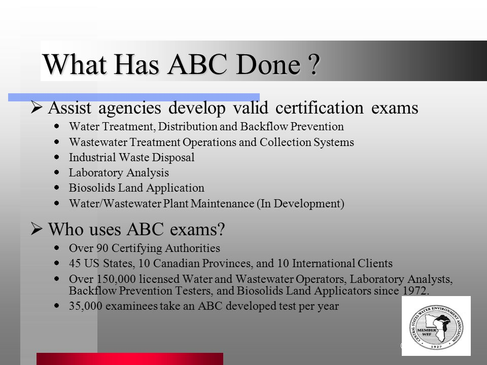 Association of Boards of Certification What Has ABC Done ?  Assist agencies develop valid certification exams  Water Treatment, Distribution and Bac