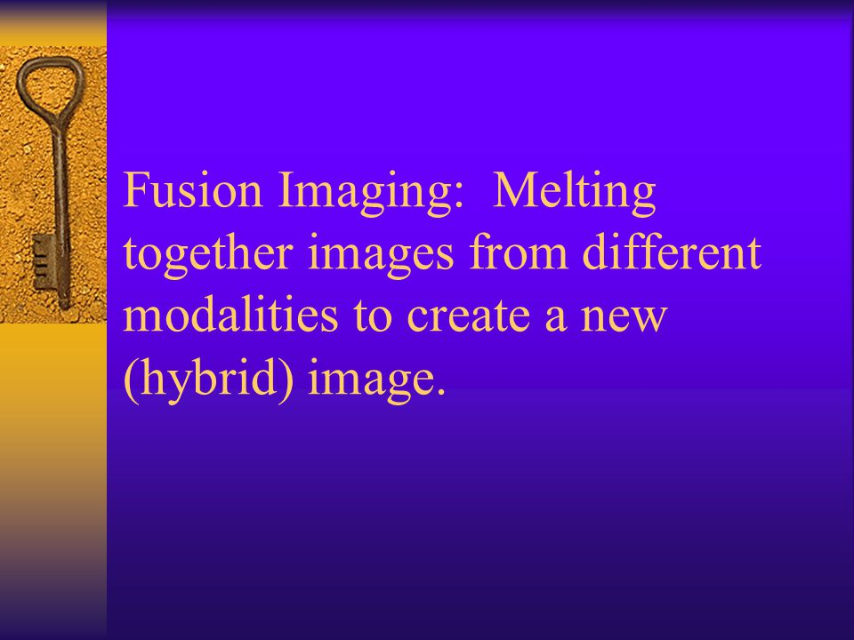 Fusion Imaging: Melting together images from different modalities to create a new (hybrid) image.
