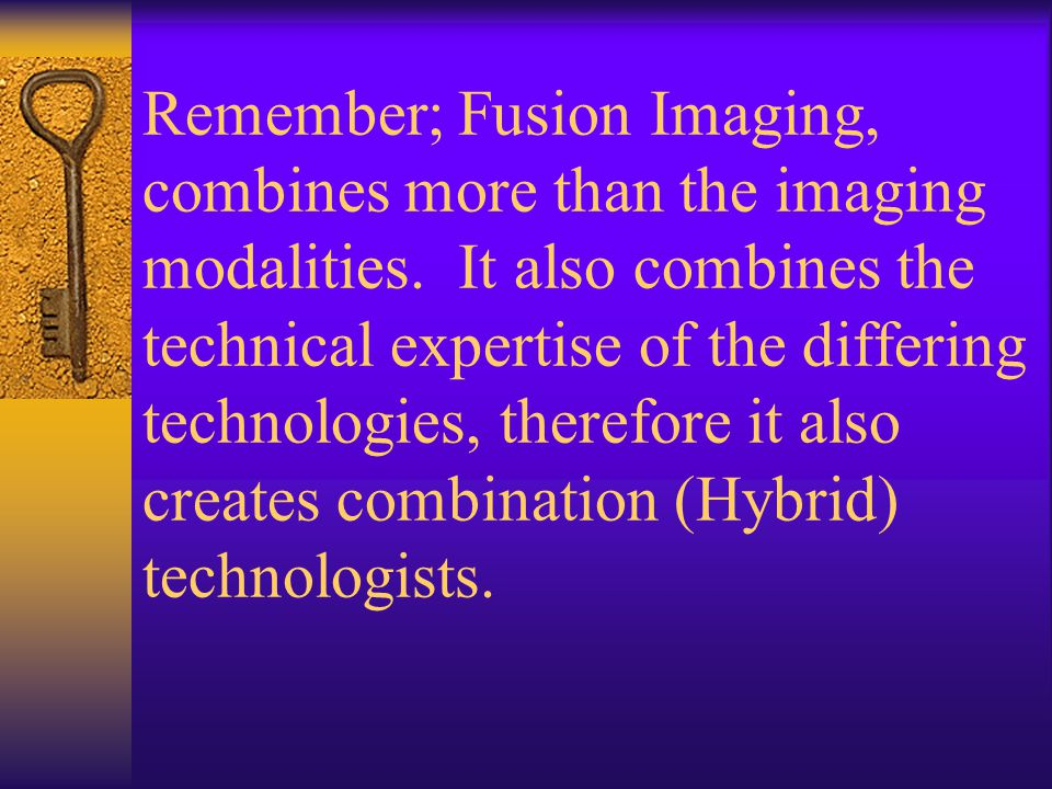 Remember; Fusion Imaging, combines more than the imaging modalities.