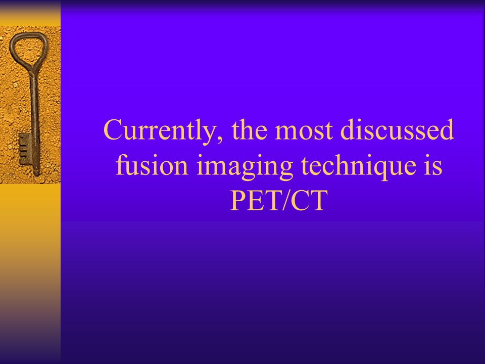Currently, the most discussed fusion imaging technique is PET/CT