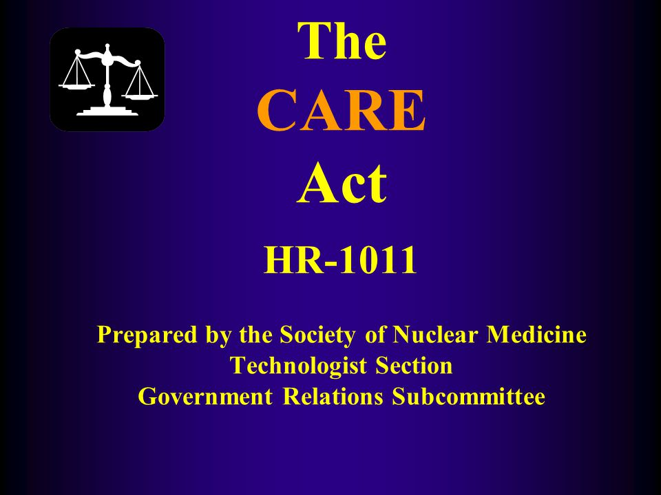 The CARE Act HR-1011 Prepared by the Society of Nuclear Medicine Technologist Section Government Relations Subcommittee