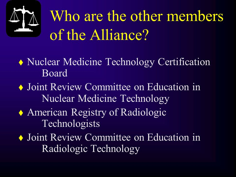 Who are the other members of the Alliance? t Nuclear Medicine Technology Certification Board t Joint Review Committee on Education in Nuclear Medicine