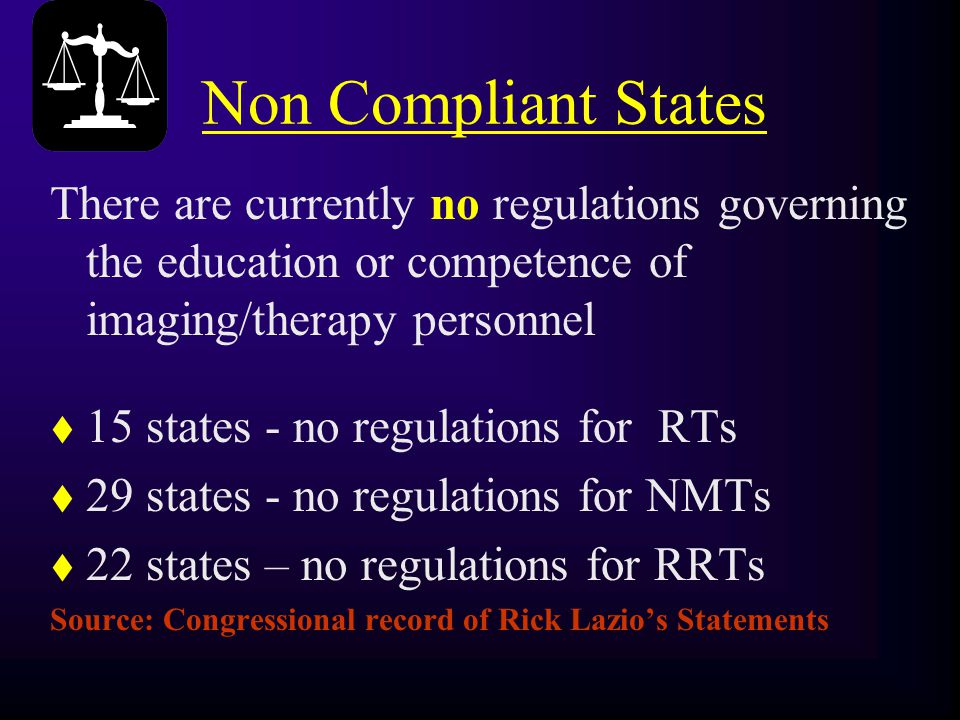 Non Compliant States There are currently no regulations governing the education or competence of imaging/therapy personnel t 15 states - no regulation