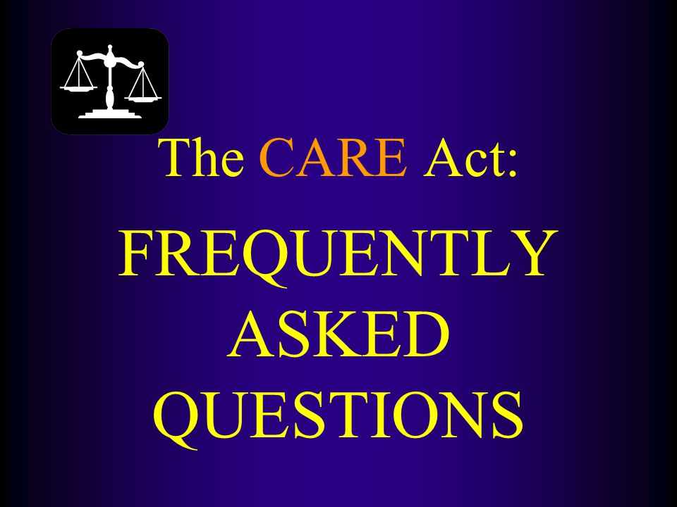 The CARE Act: FREQUENTLY ASKED QUESTIONS