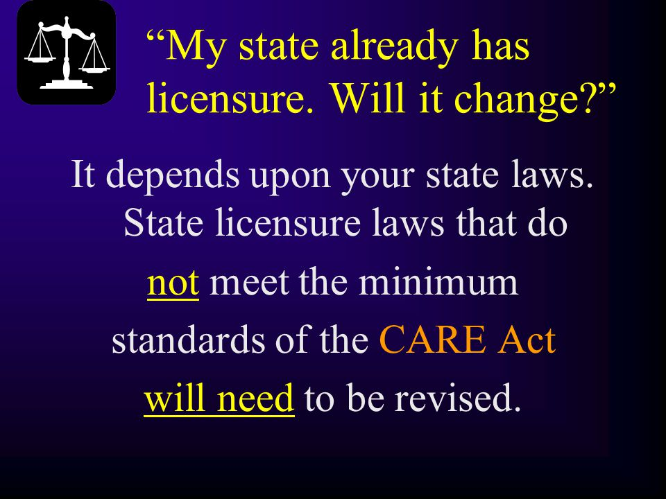 """My state already has licensure. Will it change?"" It depends upon your state laws. State licensure laws that do not meet the minimum standards of the"