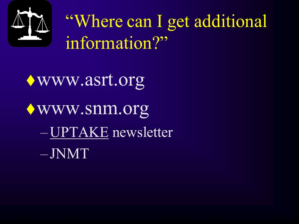 """Where can I get additional information?"" t www.asrt.org t www.snm.org –UPTAKE newsletter –JNMT"