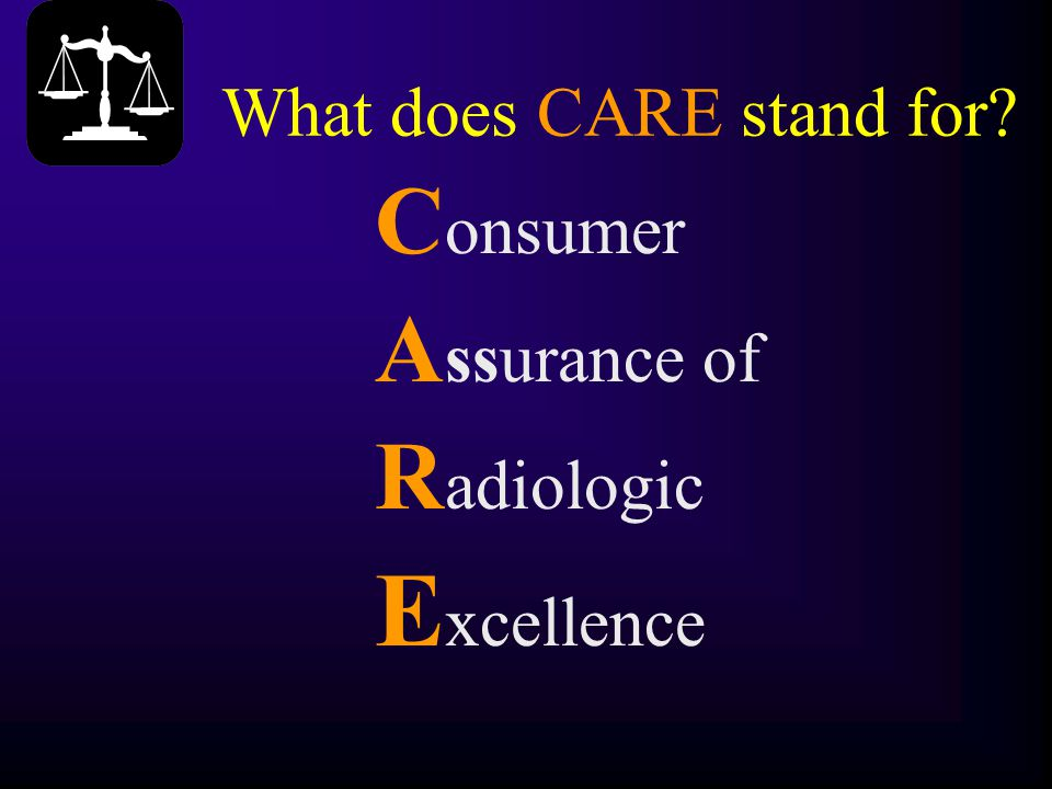 What does CARE stand for? C onsumer A ssurance of R adiologic E xcellence