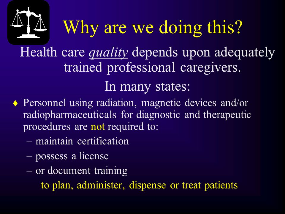 Why are we doing this? Health care quality depends upon adequately trained professional caregivers. In many states: t Personnel using radiation, magne